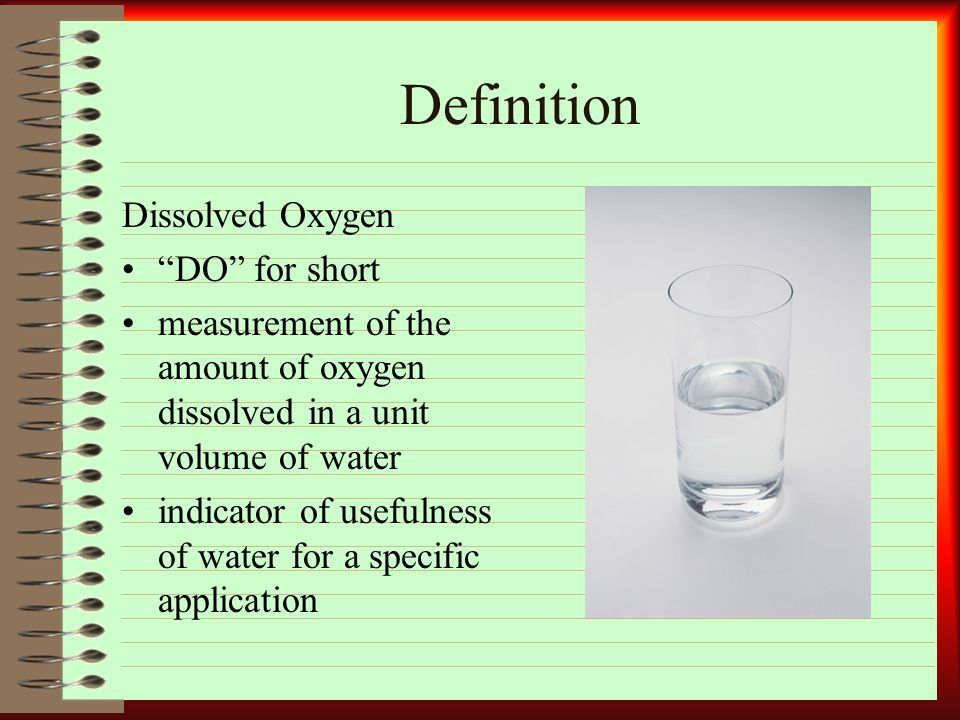 Definition Dissolved Oxygen DO for short measurement of the amount of oxygen dissolved in a unit volume of water indicator of usefulness of water for a specific application