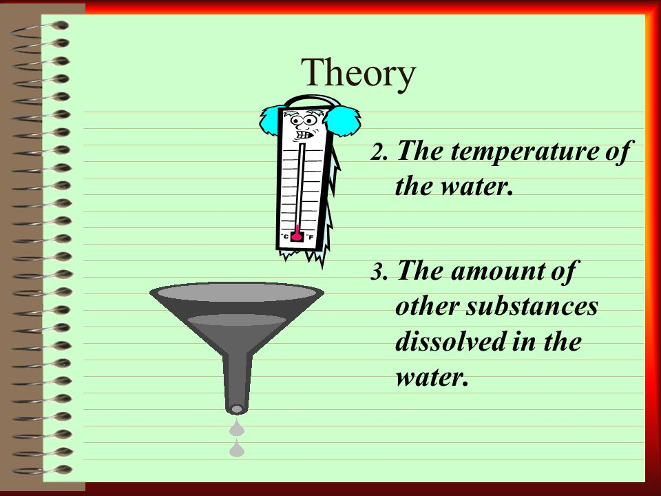 Theory 2. The temperature of the water. 3. The amount of other substances dissolved in the water.