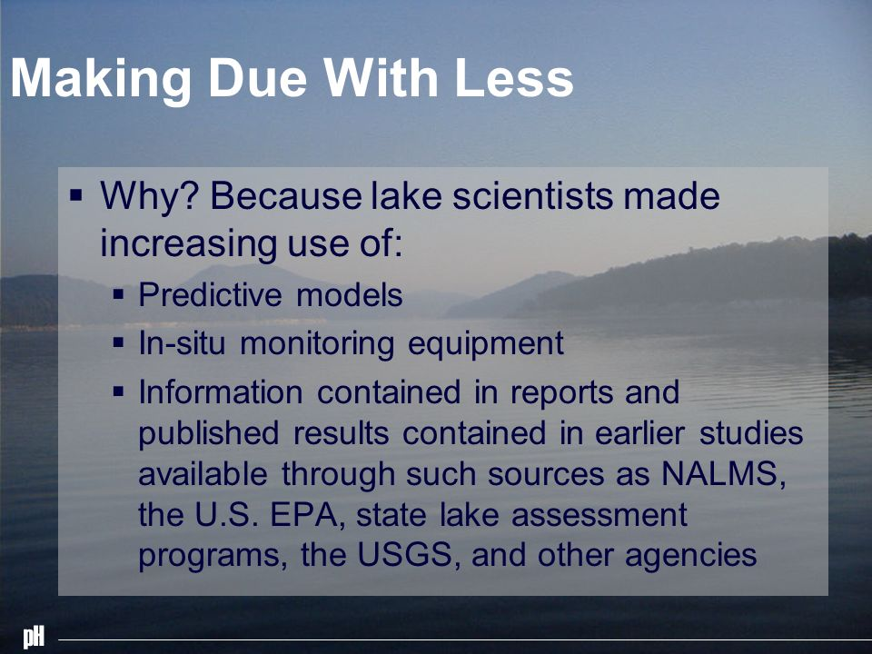 pH Making Due With Less Why? Because lake scientists made increasing use of: Predictive models In-situ monitoring equipment Information contained in r