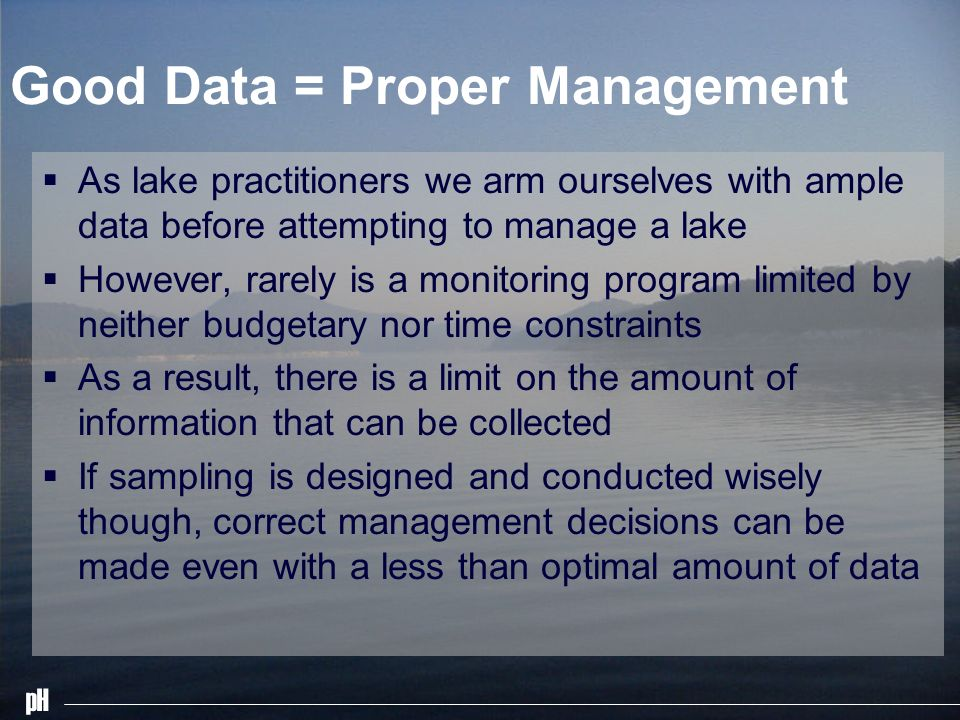 pH Good Data = Proper Management As lake practitioners we arm ourselves with ample data before attempting to manage a lake However, rarely is a monito