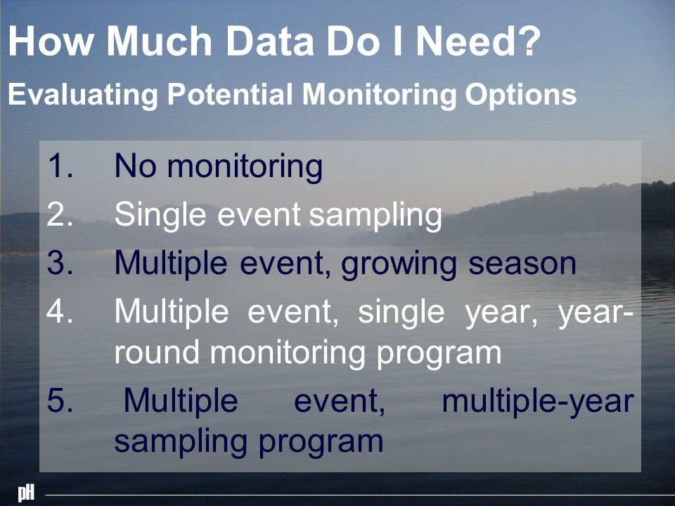 pH How Much Data Do I Need. Evaluating Potential Monitoring Options 1.