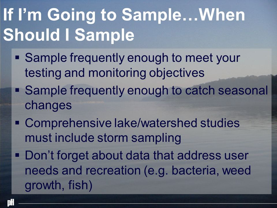 pH If Im Going to Sample…When Should I Sample Sample frequently enough to meet your testing and monitoring objectives Sample frequently enough to catc