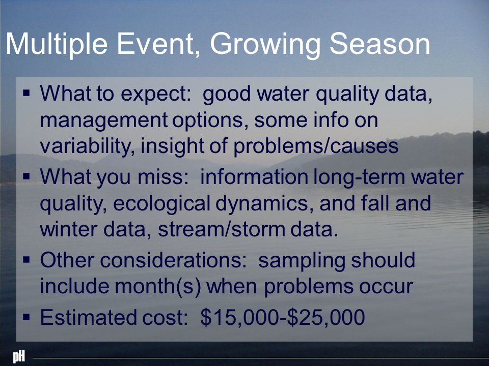 pH Multiple Event, Growing Season What to expect: good water quality data, management options, some info on variability, insight of problems/causes What you miss: information long-term water quality, ecological dynamics, and fall and winter data, stream/storm data.