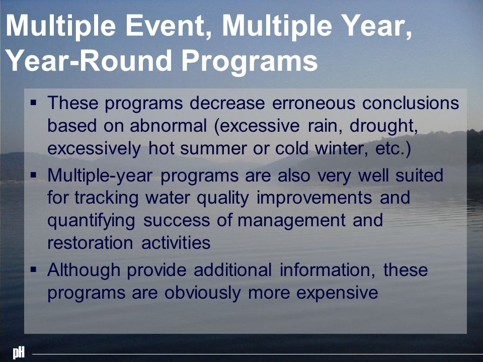 pH Multiple Event, Multiple Year, Year-Round Programs These programs decrease erroneous conclusions based on abnormal (excessive rain, drought, excessively hot summer or cold winter, etc.) Multiple-year programs are also very well suited for tracking water quality improvements and quantifying success of management and restoration activities Although provide additional information, these programs are obviously more expensive