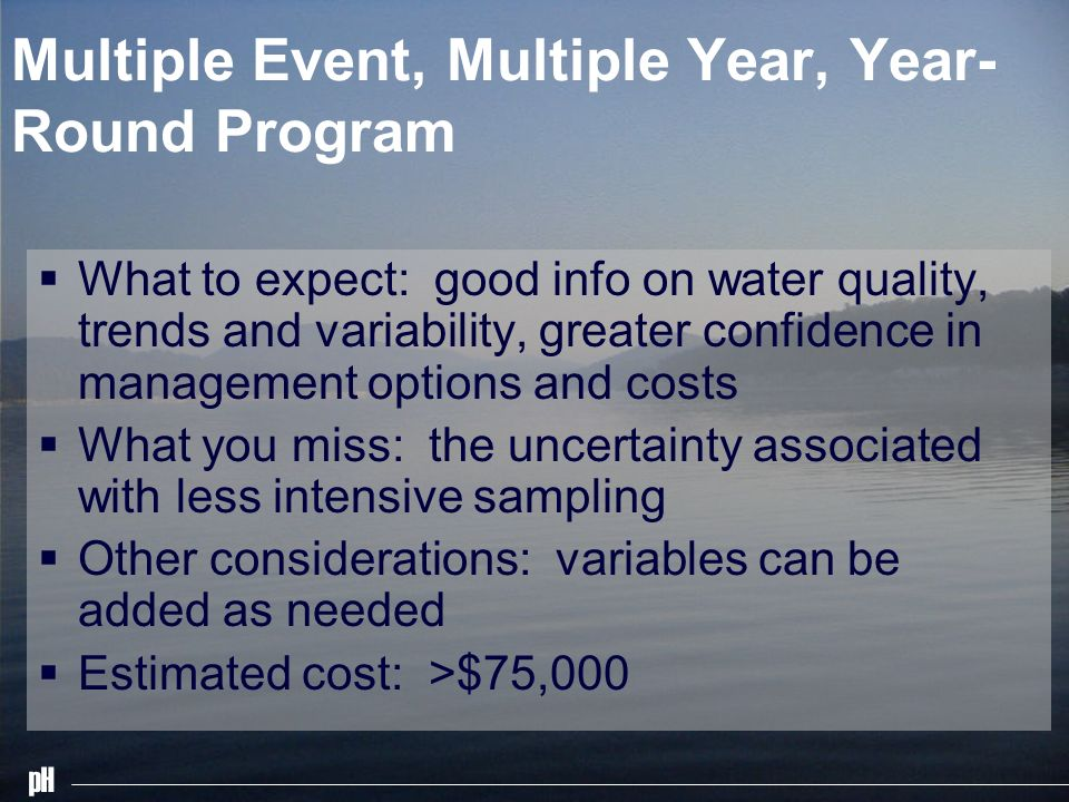 pH Multiple Event, Multiple Year, Year- Round Program What to expect: good info on water quality, trends and variability, greater confidence in management options and costs What you miss: the uncertainty associated with less intensive sampling Other considerations: variables can be added as needed Estimated cost: >$75,000
