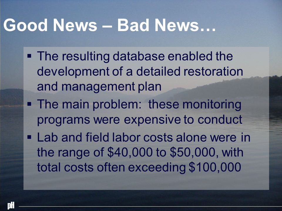 pH Good News – Bad News… The resulting database enabled the development of a detailed restoration and management plan The main problem: these monitori