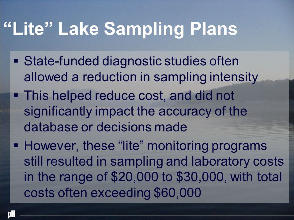pH Lite Lake Sampling Plans State-funded diagnostic studies often allowed a reduction in sampling intensity This helped reduce cost, and did not signi