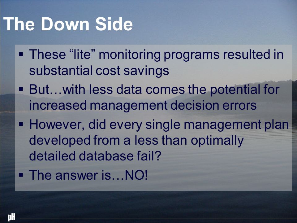 pH The Down Side These lite monitoring programs resulted in substantial cost savings But…with less data comes the potential for increased management decision errors However, did every single management plan developed from a less than optimally detailed database fail.