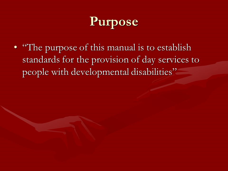 Purpose The purpose of this manual is to establish standards for the provision of day services to people with developmental disabilitiesThe purpose of