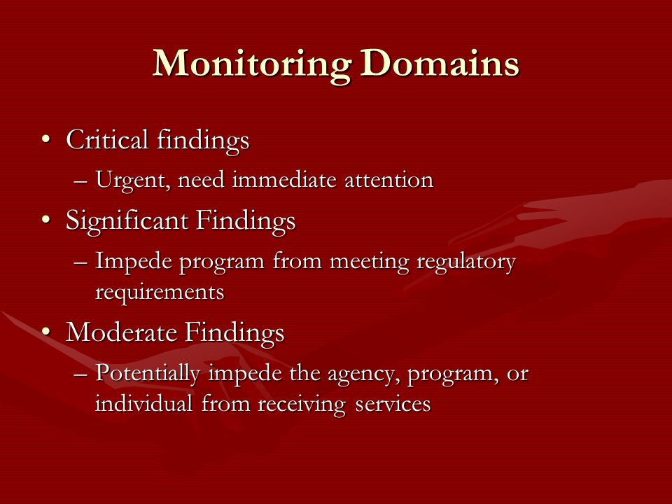 Monitoring Domains Critical findingsCritical findings –Urgent, need immediate attention Significant FindingsSignificant Findings –Impede program from