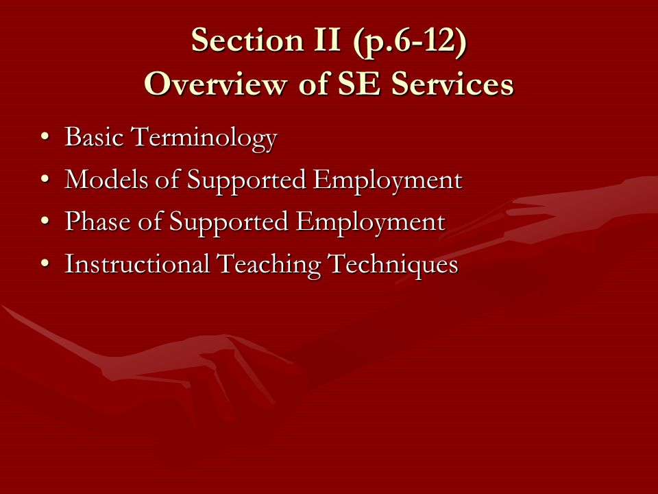 Section II (p.6-12) Overview of SE Services Basic TerminologyBasic Terminology Models of Supported EmploymentModels of Supported Employment Phase of S