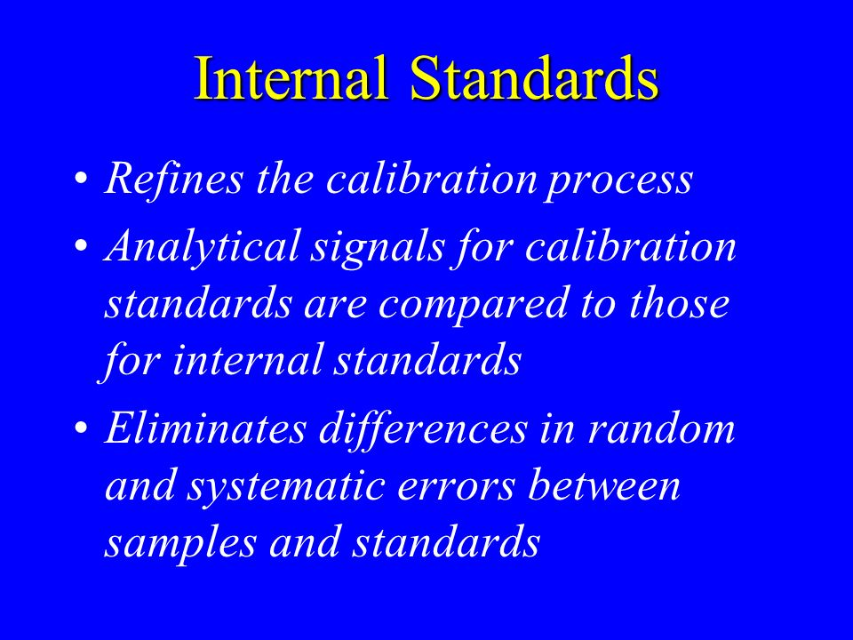 Internal Standards Refines the calibration process Analytical signals for calibration standards are compared to those for internal standards Eliminate
