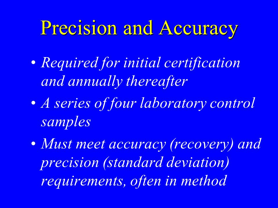 Precision and Accuracy Required for initial certification and annually thereafter A series of four laboratory control samples Must meet accuracy (reco