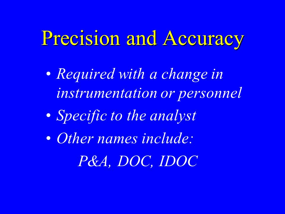 Precision and Accuracy Required with a change in instrumentation or personnel Specific to the analyst Other names include: P&A, DOC, IDOC
