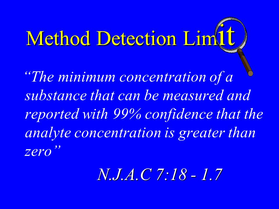 Method Detection Lim it The minimum concentration of a substance that can be measured and reported with 99% confidence that the analyte concentration