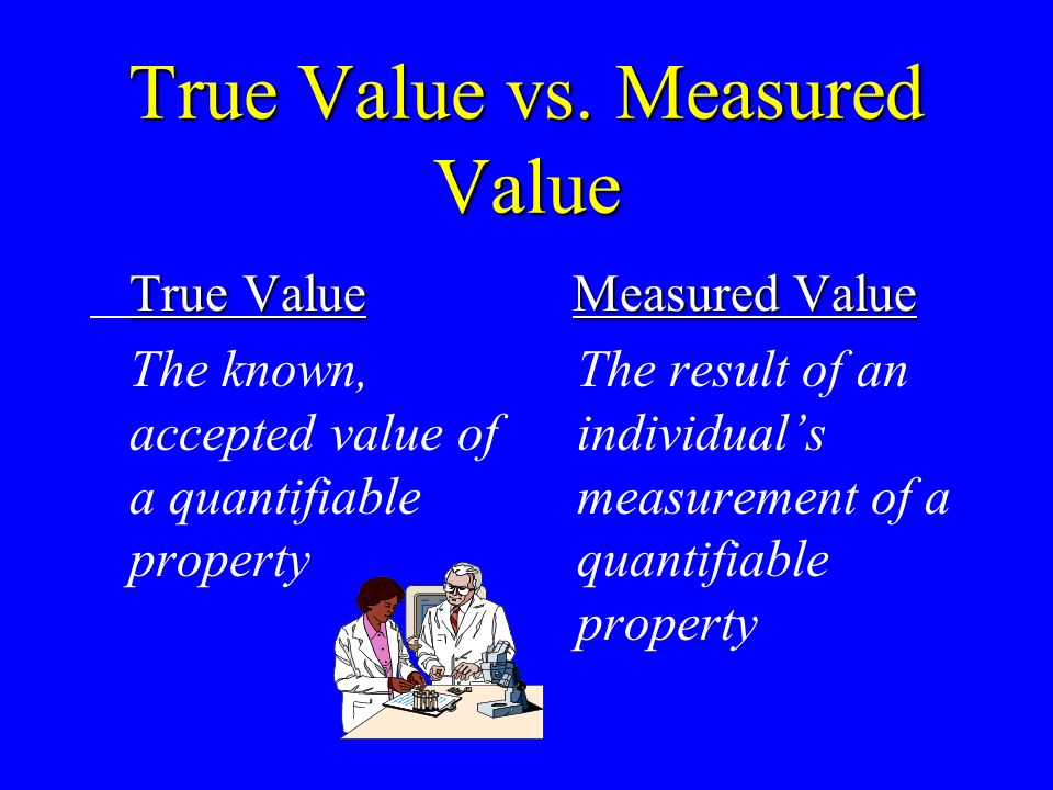 True Value vs. Measured Value True Value The known, accepted value of a quantifiable property Measured Value The result of an individuals measurement