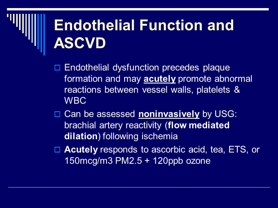 Endothelial Function and ASCVD Endothelial dysfunction precedes plaque formation and may acutely promote abnormal reactions between vessel walls, platelets & WBC Can be assessed noninvasively by USG: brachial artery reactivity (flow mediated dilation) following ischemia Acutely responds to ascorbic acid, tea, ETS, or 150mcg/m3 PM2.5 + 120ppb ozone