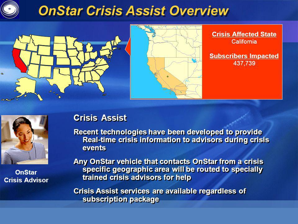Crisis Affected State California Subscribers Impacted 437,739 Crisis Assist Recent technologies have been developed to provide Real-time crisis information to advisors during crisis events Any OnStar vehicle that contacts OnStar from a crisis specific geographic area will be routed to specially trained crisis advisors for help Crisis Assist services are available regardless of subscription package Crisis Assist Recent technologies have been developed to provide Real-time crisis information to advisors during crisis events Any OnStar vehicle that contacts OnStar from a crisis specific geographic area will be routed to specially trained crisis advisors for help Crisis Assist services are available regardless of subscription package OnStar Crisis Advisor OnStar Crisis Assist Overview
