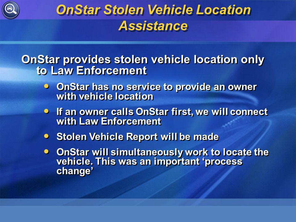 OnStar provides stolen vehicle location only to Law Enforcement OnStar has no service to provide an owner with vehicle location If an owner calls OnStar first, we will connect with Law Enforcement Stolen Vehicle Report will be made OnStar will simultaneously work to locate the vehicle.