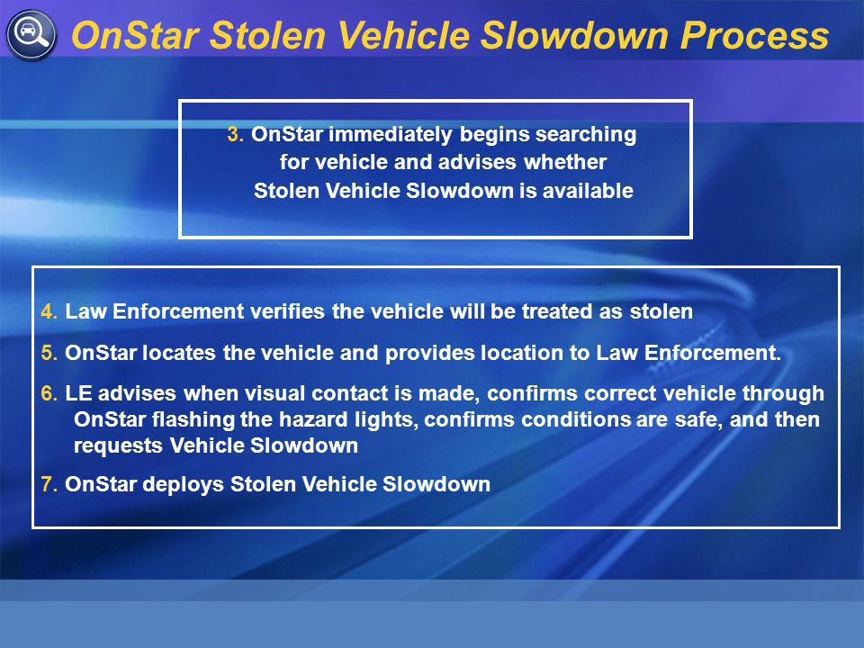 3. OnStar immediately begins searching for vehicle and advises whether Stolen Vehicle Slowdown is available 4. Law Enforcement verifies the vehicle wi