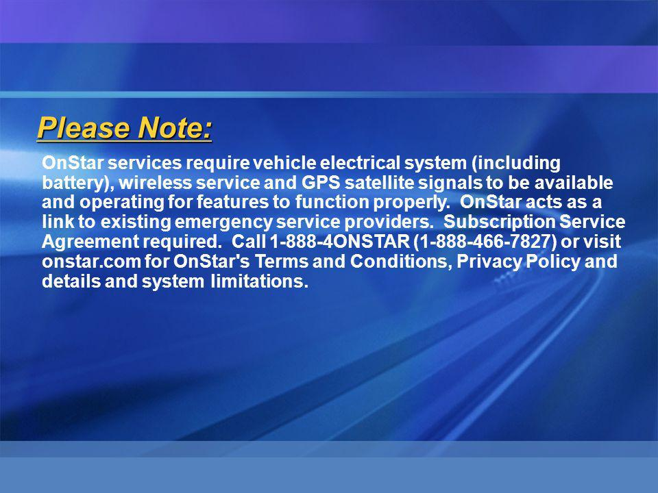 Please Note: OnStar services require vehicle electrical system (including battery), wireless service and GPS satellite signals to be available and operating for features to function properly.
