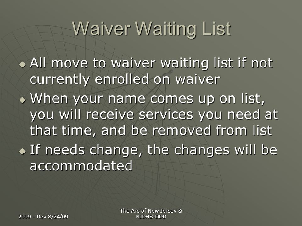 2009 - Rev 8/24/09 The Arc of New Jersey & NJDHS-DDD How Waiting List Will Work Name comes up On Priority Waiting List Enrolled on Waiver; name Removed from WL Not eligible for waiver; name re- moved from WL; Services provided with state $$ Refuses enrollment; name removed from WL; some services provided with Reduced State $$