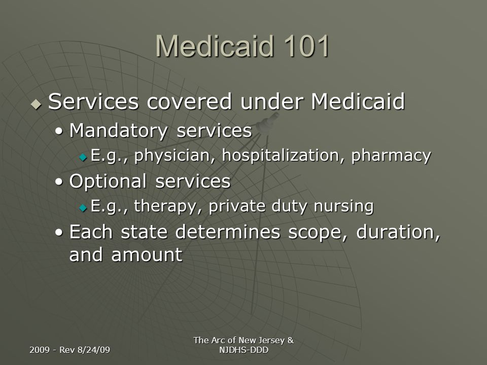 2009 - Rev 8/24/09 The Arc of New Jersey & NJDHS-DDD Medicaid 101 Services covered under Medicaid Services covered under Medicaid Mandatory servicesMa
