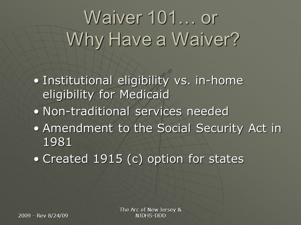 2009 - Rev 8/24/09 The Arc of New Jersey & NJDHS-DDD Waiver 101 Home and Community Based Services Home and Community Based Services Allows state to limit number of individuals enrolledAllows state to limit number of individuals enrolled Allows state to refuse enrollment if individual cost is higher than institutionalAllows state to refuse enrollment if individual cost is higher than institutional Standards for providersStandards for providers Additional waivers requested: Additional waivers requested: Statewideness Amount, duration and scope Comparability Institutional income