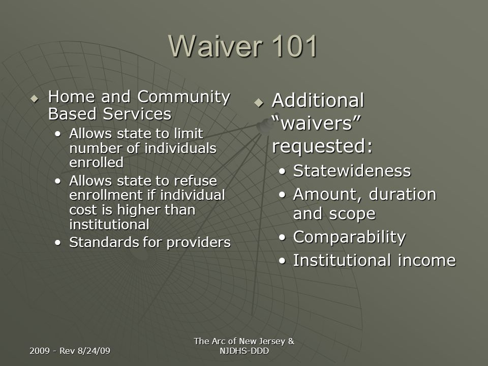 2009 - Rev 8/24/09 The Arc of New Jersey & NJDHS-DDD Waiver 101 Eligibility Eligibility State specificState specific IncomeIncome ResourcesResources Level of careLevel of care Service needService need