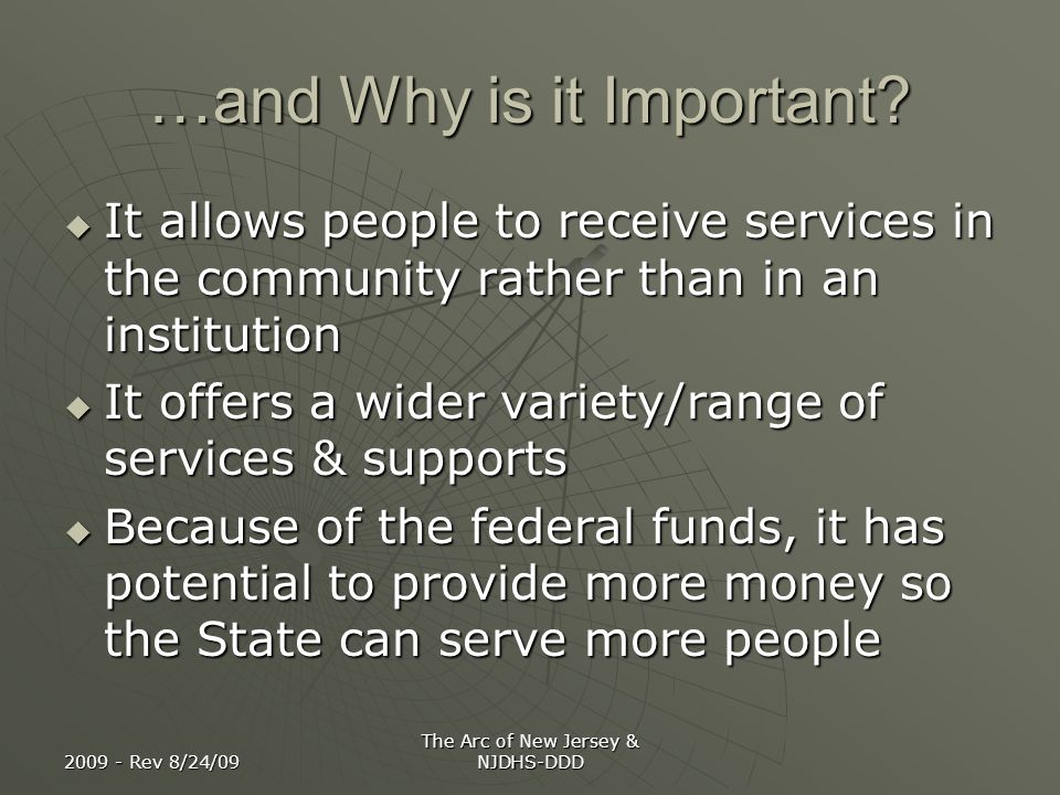 2009 - Rev 8/24/09 The Arc of New Jersey & NJDHS-DDD …and Why is it Important? It allows people to receive services in the community rather than in an
