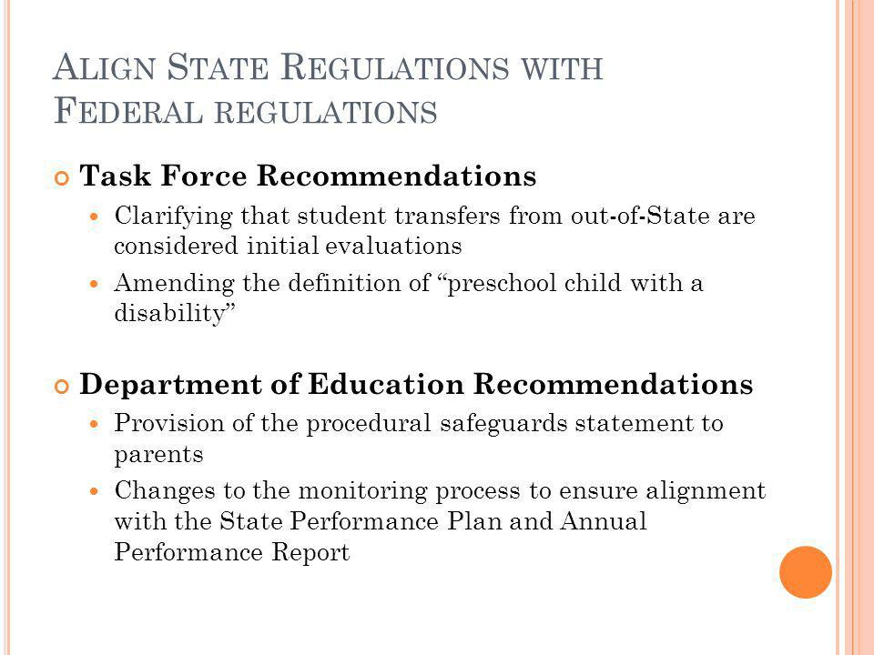 A LIGN S TATE R EGULATIONS WITH F EDERAL REGULATIONS Task Force Recommendations Clarifying that student transfers from out-of-State are considered initial evaluations Amending the definition of preschool child with a disability Department of Education Recommendations Provision of the procedural safeguards statement to parents Changes to the monitoring process to ensure alignment with the State Performance Plan and Annual Performance Report