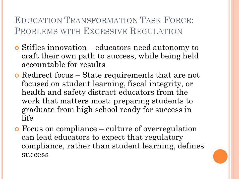 E DUCATION T RANSFORMATION T ASK F ORCE : P ROBLEMS WITH E XCESSIVE R EGULATION Stifles innovation – educators need autonomy to craft their own path to success, while being held accountable for results Redirect focus – State requirements that are not focused on student learning, fiscal integrity, or health and safety distract educators from the work that matters most: preparing students to graduate from high school ready for success in life Focus on compliance – culture of overregulation can lead educators to expect that regulatory compliance, rather than student learning, defines success