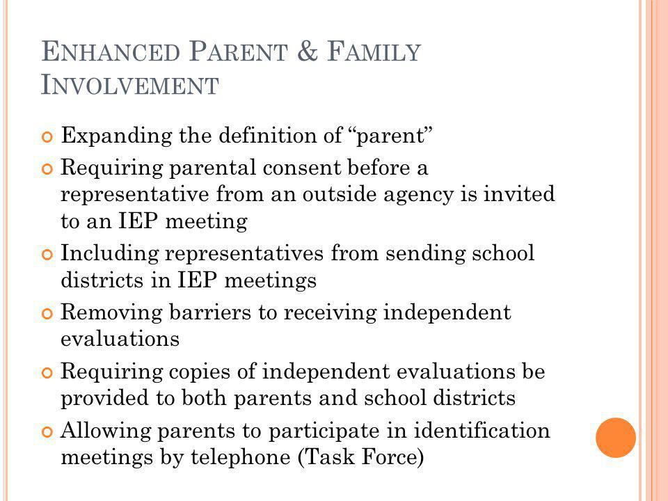 E NHANCED P ARENT & F AMILY I NVOLVEMENT Expanding the definition of parent Requiring parental consent before a representative from an outside agency is invited to an IEP meeting Including representatives from sending school districts in IEP meetings Removing barriers to receiving independent evaluations Requiring copies of independent evaluations be provided to both parents and school districts Allowing parents to participate in identification meetings by telephone (Task Force)