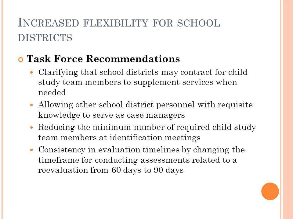 I NCREASED FLEXIBILITY FOR SCHOOL DISTRICTS Task Force Recommendations Clarifying that school districts may contract for child study team members to supplement services when needed Allowing other school district personnel with requisite knowledge to serve as case managers Reducing the minimum number of required child study team members at identification meetings Consistency in evaluation timelines by changing the timeframe for conducting assessments related to a reevaluation from 60 days to 90 days