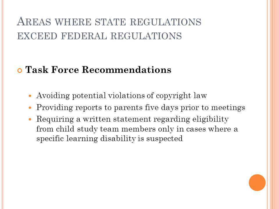 A REAS WHERE STATE REGULATIONS EXCEED FEDERAL REGULATIONS Task Force Recommendations Avoiding potential violations of copyright law Providing reports to parents five days prior to meetings Requiring a written statement regarding eligibility from child study team members only in cases where a specific learning disability is suspected