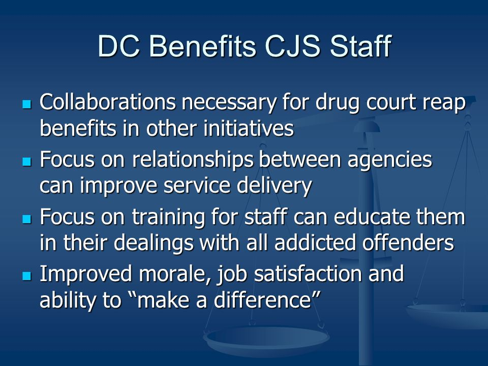 DC Benefits CJS Staff Collaborations necessary for drug court reap benefits in other initiatives Collaborations necessary for drug court reap benefits