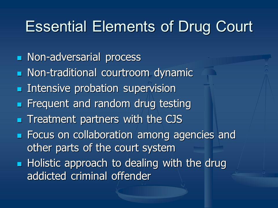 Essential Elements of Drug Court Non-adversarial process Non-adversarial process Non-traditional courtroom dynamic Non-traditional courtroom dynamic I