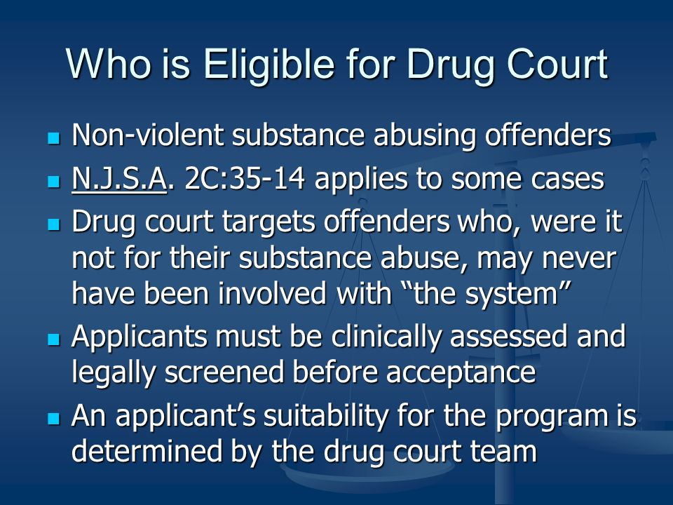 Who is Eligible for Drug Court Non-violent substance abusing offenders Non-violent substance abusing offenders N.J.S.A. 2C:35-14 applies to some cases