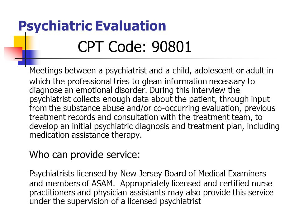 Psychiatric Evaluation CPT Code: Meetings between a psychiatrist and a child, adolescent or adult in which the professional tries to glean information necessary to diagnose an emotional disorder.