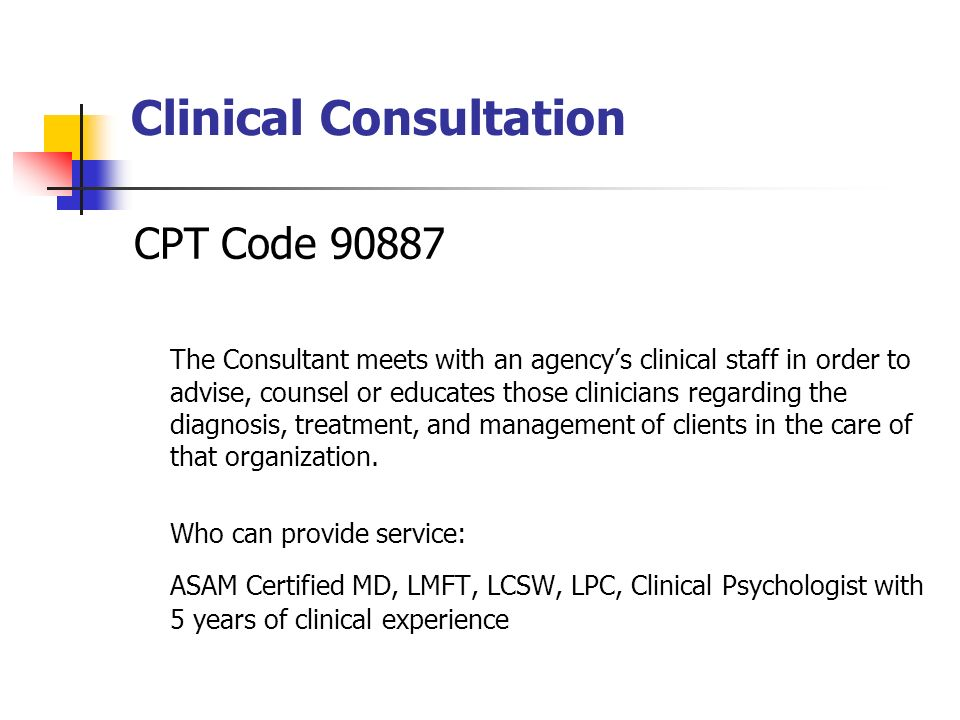 Clinical Consultation CPT Code The Consultant meets with an agencys clinical staff in order to advise, counsel or educates those clinicians regarding the diagnosis, treatment, and management of clients in the care of that organization.