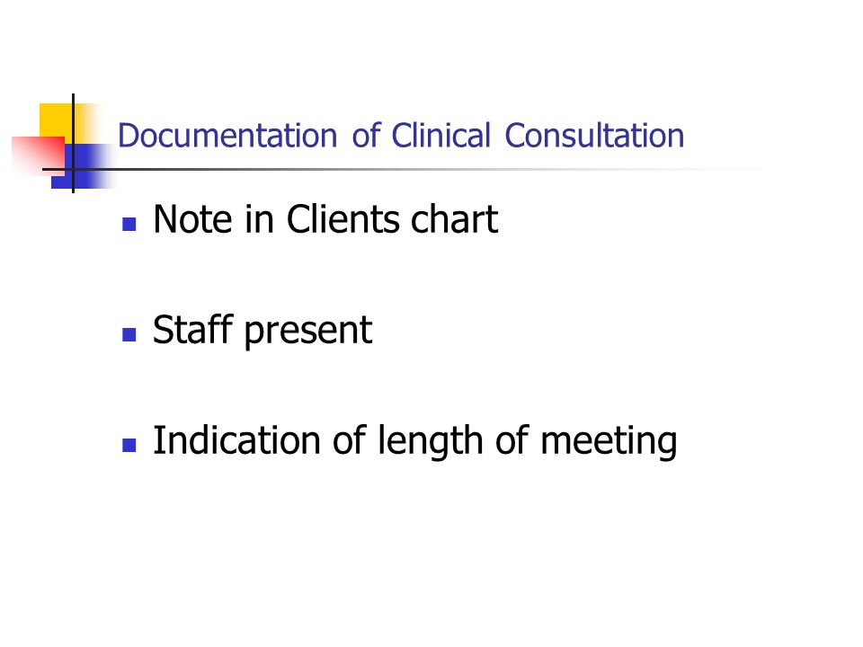 Documentation of Clinical Consultation Note in Clients chart Staff present Indication of length of meeting
