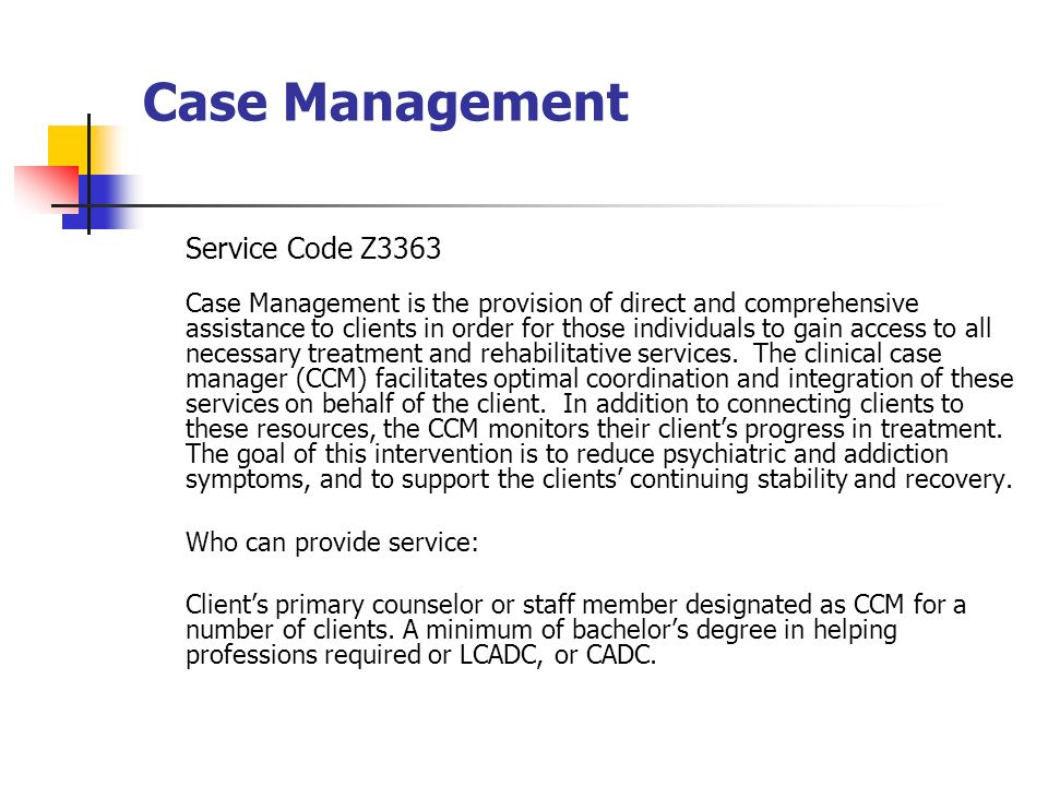 Case Management Service Code Z3363 Case Management is the provision of direct and comprehensive assistance to clients in order for those individuals to gain access to all necessary treatment and rehabilitative services.