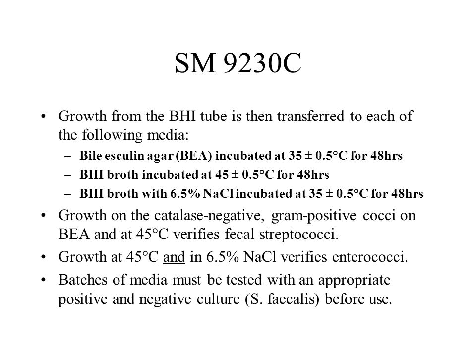 SM 9230C Growth from the BHI tube is then transferred to each of the following media: –Bile esculin agar (BEA) incubated at 35 ± 0.5°C for 48hrs –BHI