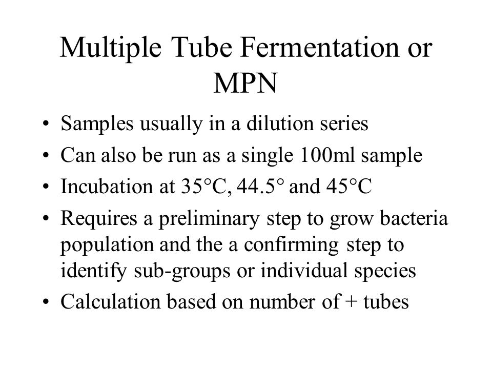 Multiple Tube Fermentation or MPN Samples usually in a dilution series Can also be run as a single 100ml sample Incubation at 35°C, 44.5° and 45°C Req