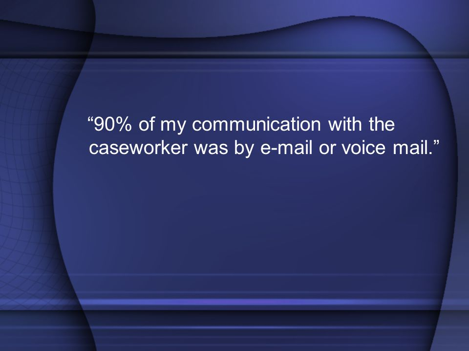 90% of my communication with the caseworker was by e-mail or voice mail.