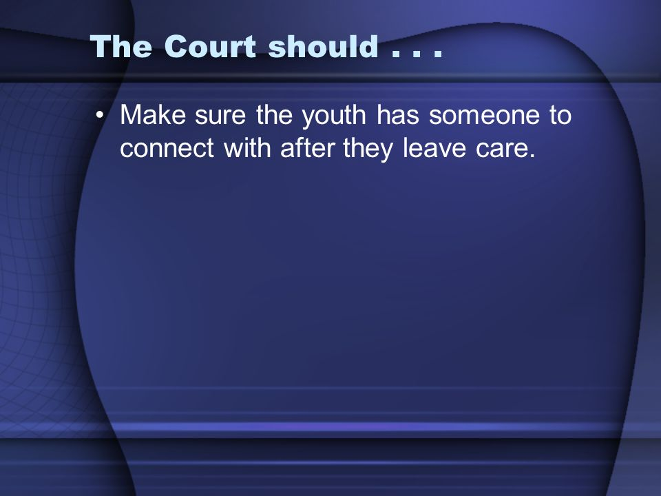 The Court should... Make sure the youth has someone to connect with after they leave care.