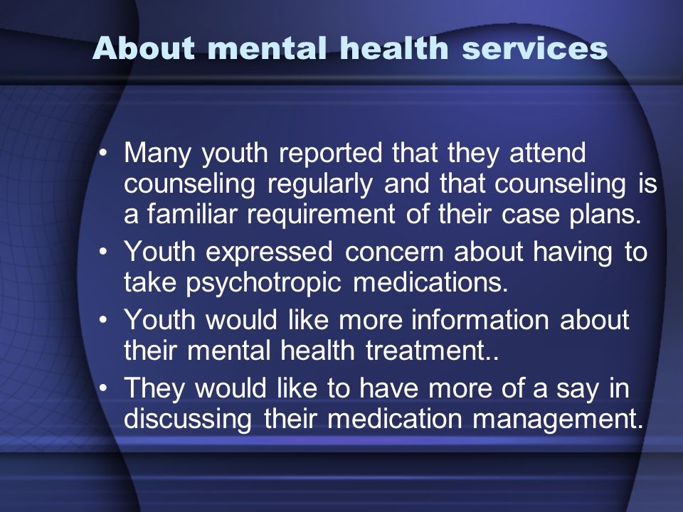 About mental health services Many youth reported that they attend counseling regularly and that counseling is a familiar requirement of their case plans.