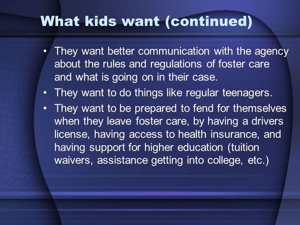 What kids want (continued) They want better communication with the agency about the rules and regulations of foster care and what is going on in their case.