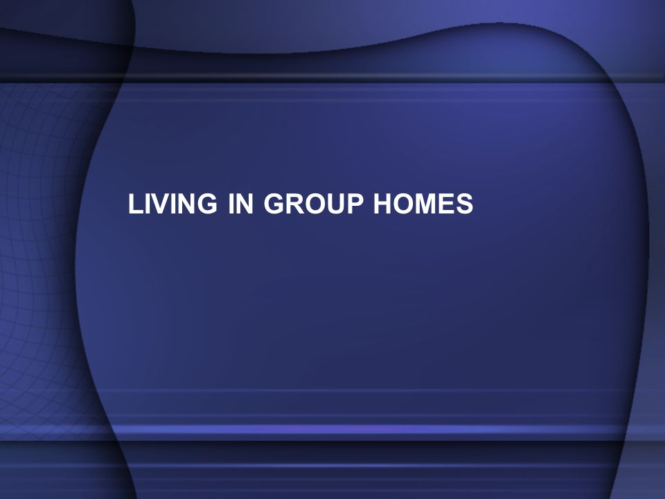 LIVING IN GROUP HOMES