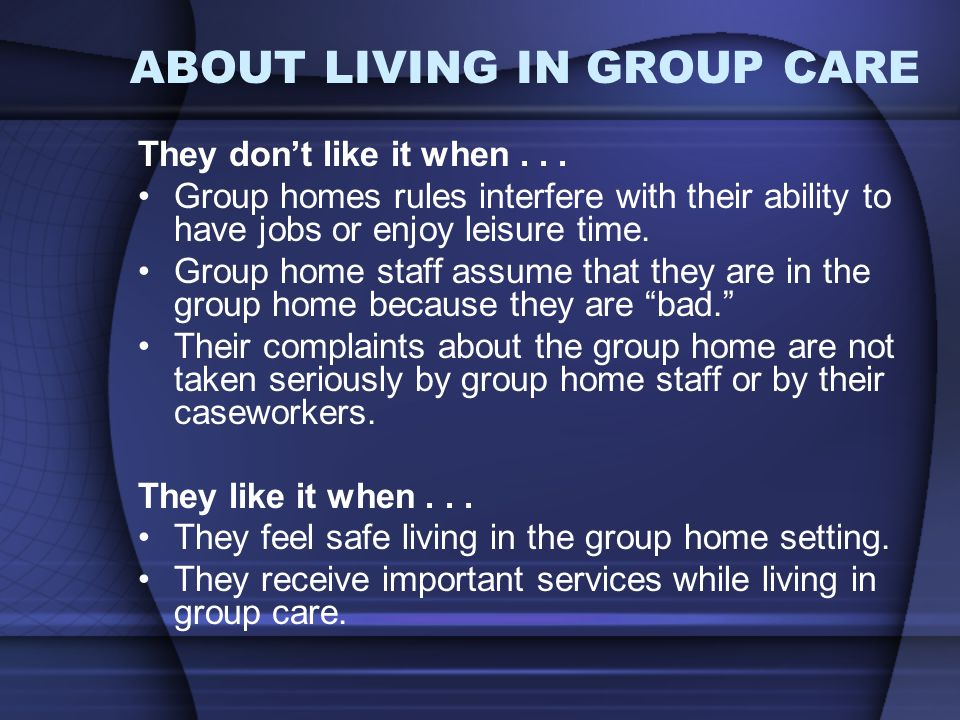 ABOUT LIVING IN GROUP CARE They dont like it when...
